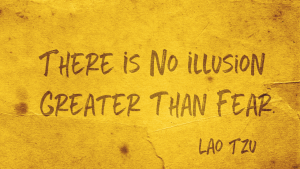 Quote by Lao Tzu - There is no illusion greater than fear.